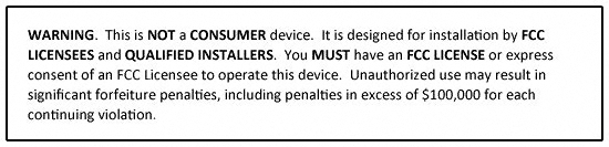 WARNING. This is NOT a CONSUMER device. It is designed for installation by FCC LICENSEES and QUALIFIED INSTALLERS. You MUST have an FCC LICENSE or express consent of an FCC Licensee to operate this device. Unauthorized use may result in significant forfeiture penalties, including penalties in excess of $100,000 for each continuing violation.